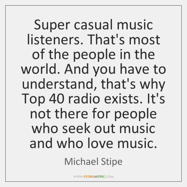 Super casual music listeners. That's most of the people in the world. ...