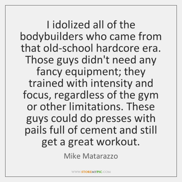 I idolized all of the bodybuilders who came from that old-school hardcore ...