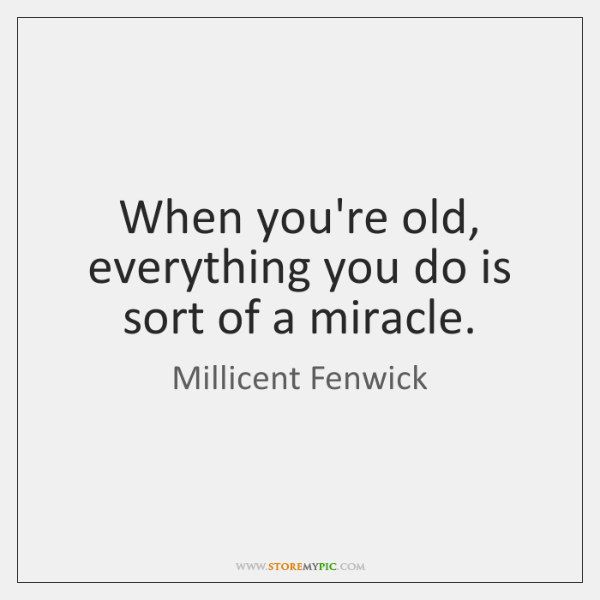 When you're old, everything you do is sort of a miracle.
