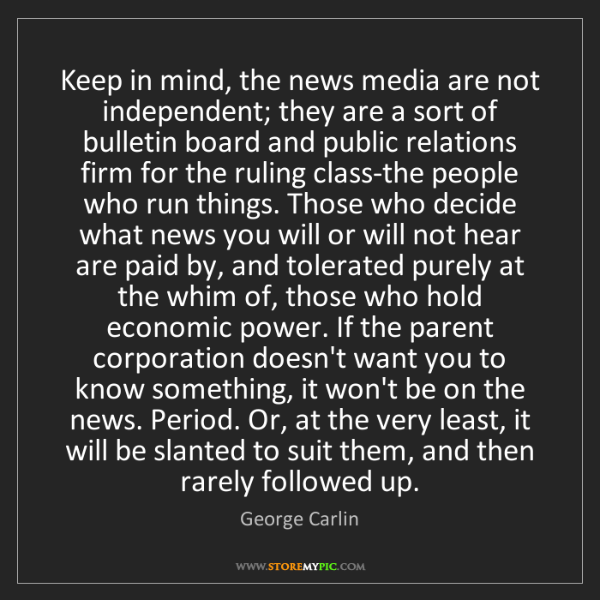 George Carlin: Keep in mind, the news media are not independent; they...