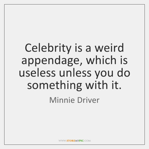 Celebrity is a weird appendage, which is useless unless you do something ...