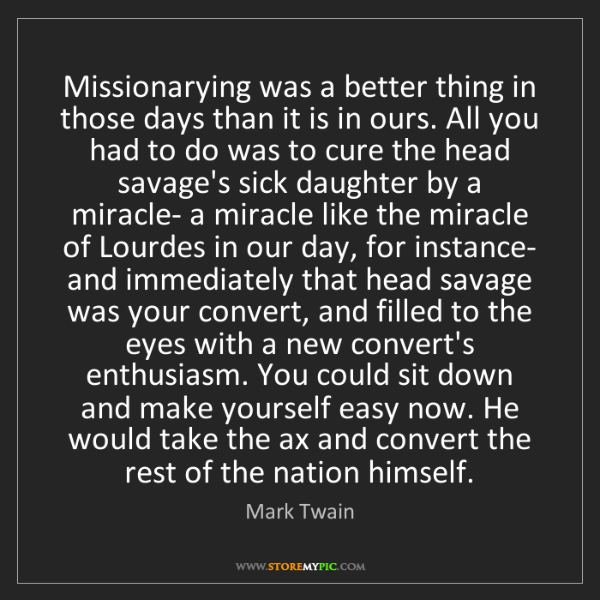 Mark Twain: Missionarying was a better thing in those days than it...
