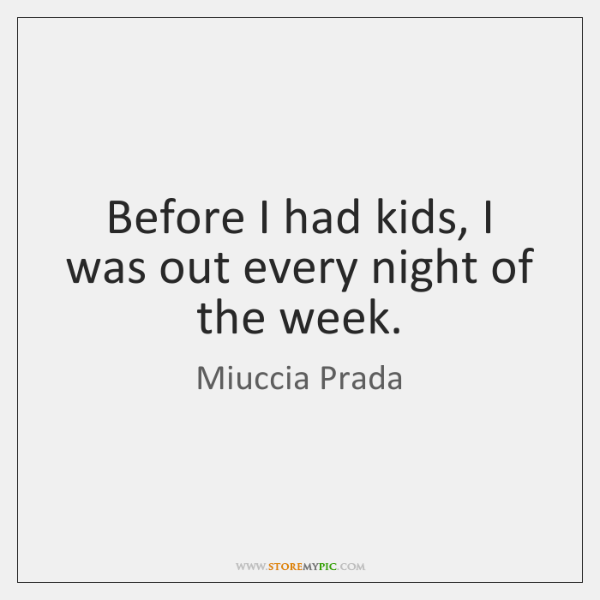 Before I had kids, I was out every night of the week.