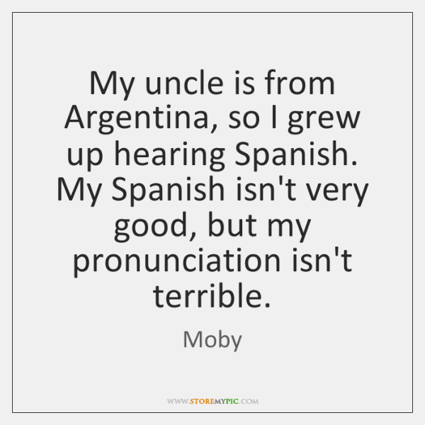 My uncle is from Argentina, so I grew up hearing Spanish. My ...