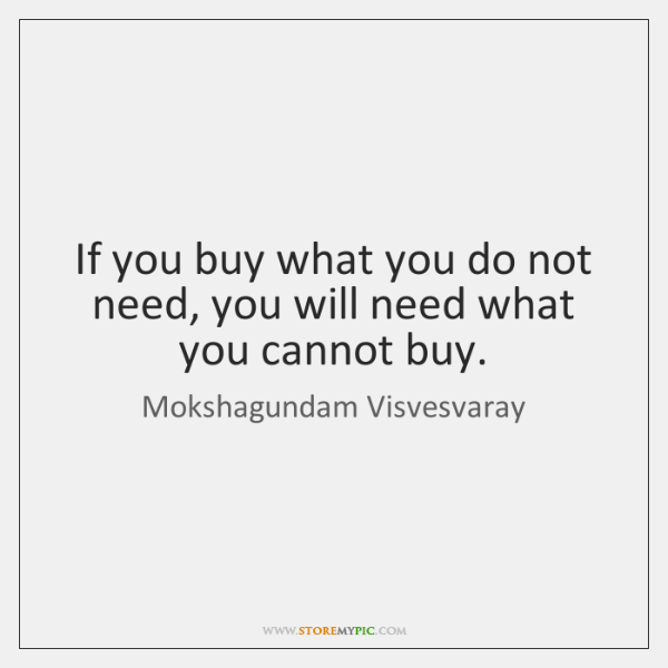 If you buy what you do not need, you will need what ...