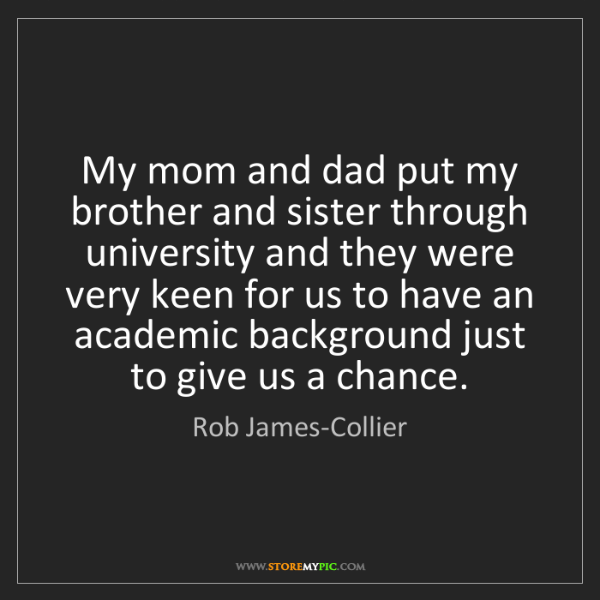 Rob James-Collier: My mom and dad put my brother and sister through university...