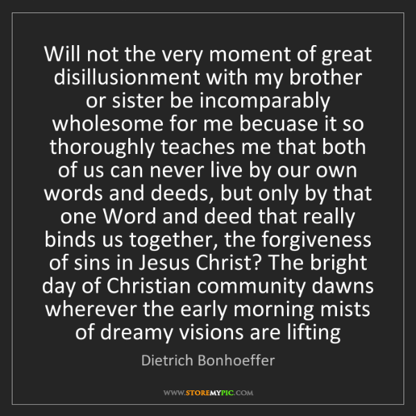 Dietrich Bonhoeffer: Will not the very moment of great disillusionment with...