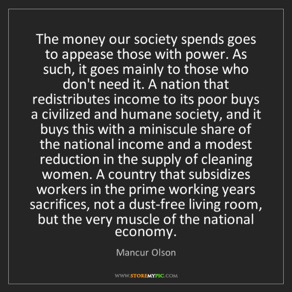 Mancur Olson: The money our society spends goes to appease those with...
