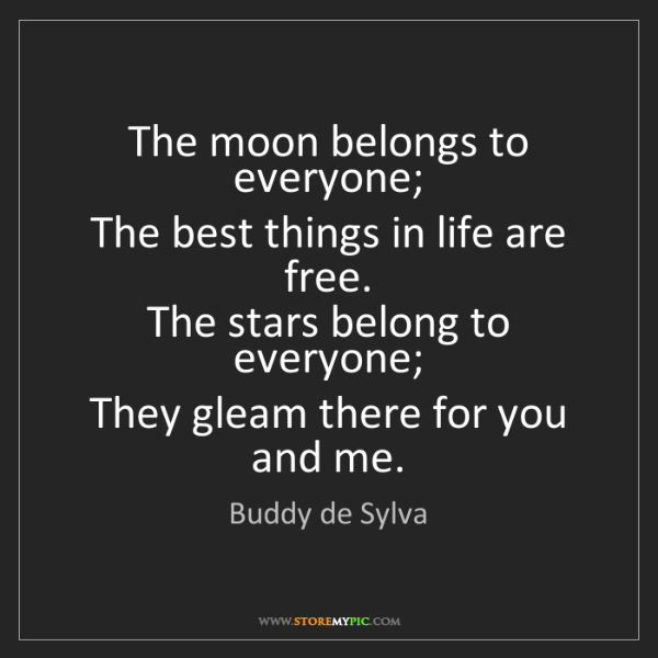 Buddy de Sylva: The moon belongs to everyone;   The best things in life...