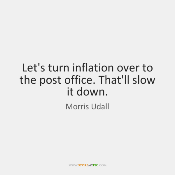 Let's turn inflation over to the post office. That'll slow it down.