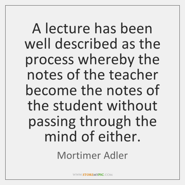 A lecture has been well described as the process whereby the notes ...