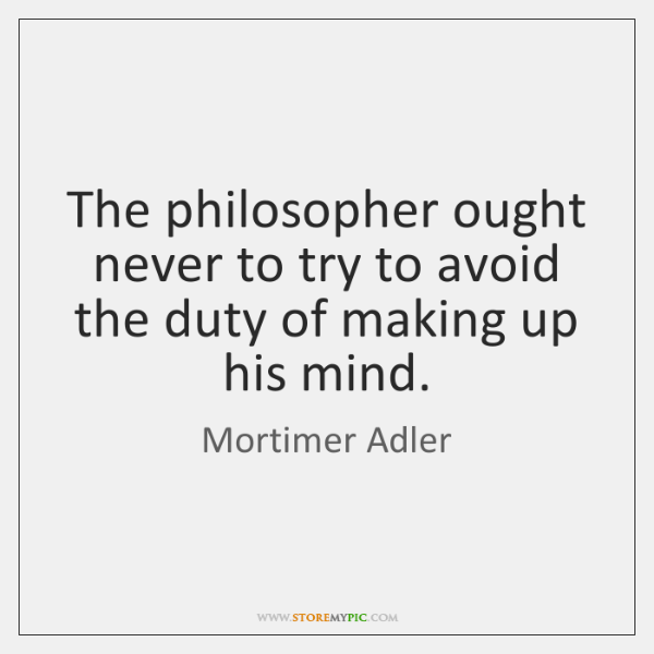 The philosopher ought never to try to avoid the duty of making ...