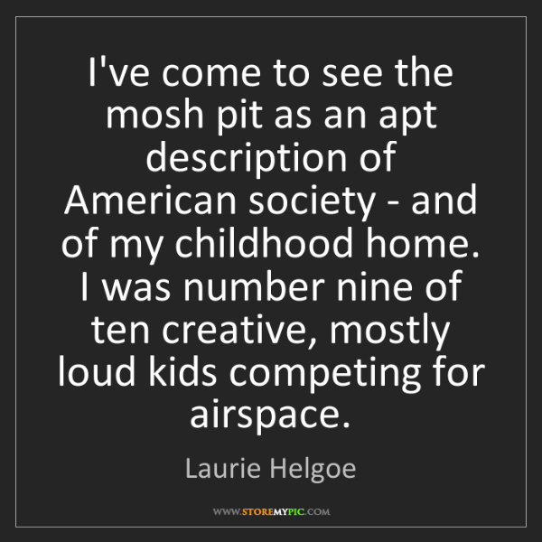 Laurie Helgoe: I've come to see the mosh pit as an apt description of...