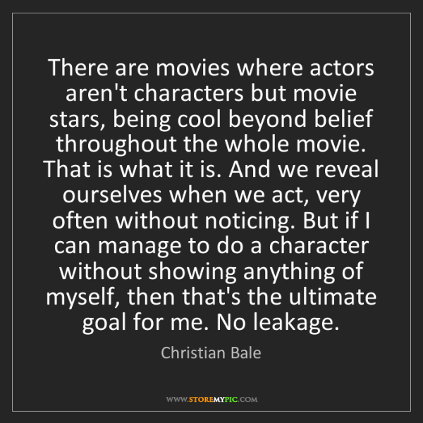 Christian Bale: There are movies where actors aren't characters but movie...