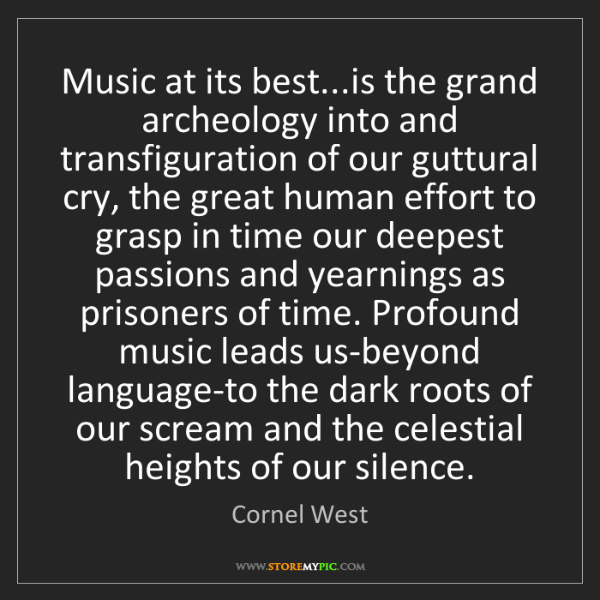 Cornel West: Music at its best...is the grand archeology into and...