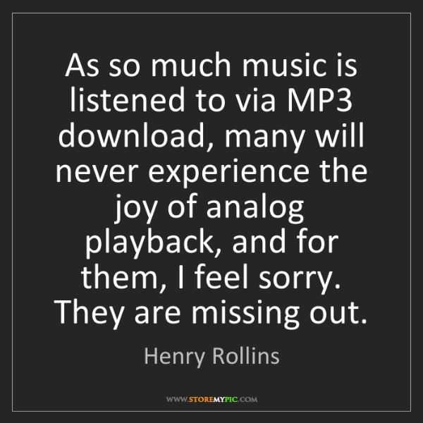 Henry Rollins: As so much music is listened to via MP3 download, many...