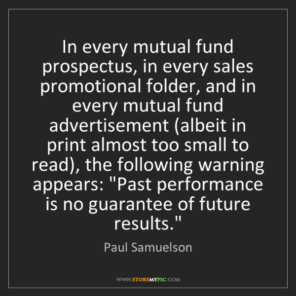 Paul Samuelson: In every mutual fund prospectus, in every sales promotional...