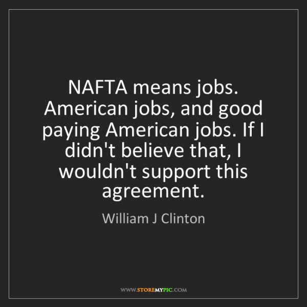 William J Clinton: NAFTA means jobs. American jobs, and good paying American...