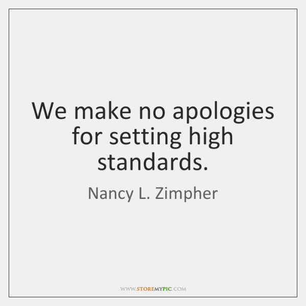 We make no apologies for setting high standards.