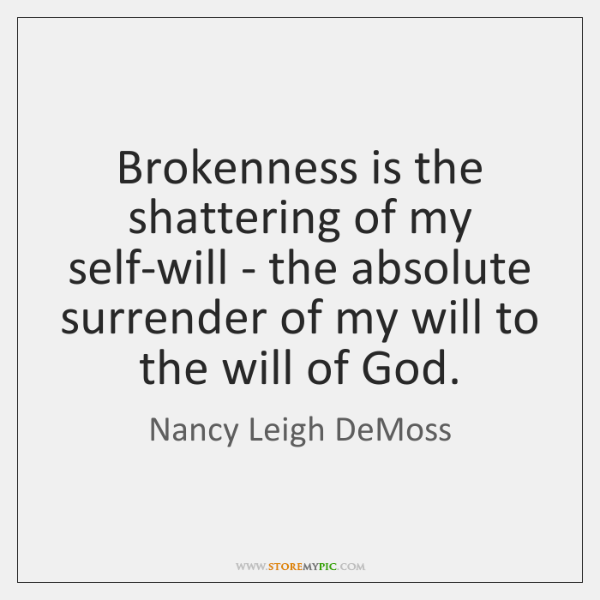 Brokenness is the shattering of my self-will - the absolute surrender of ...