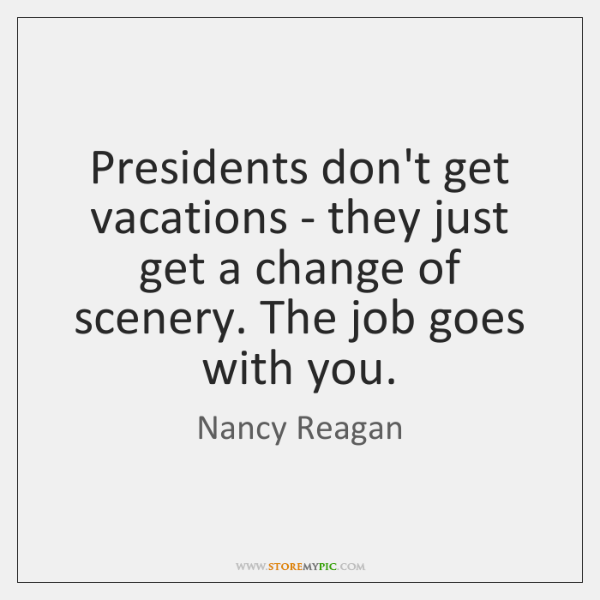 Presidents don't get vacations - they just get a change of scenery. ...