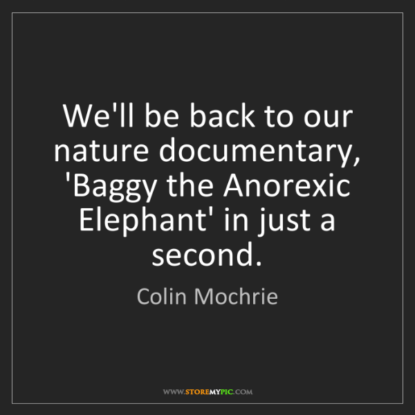 Colin Mochrie: We'll be back to our nature documentary, 'Baggy the Anorexic...