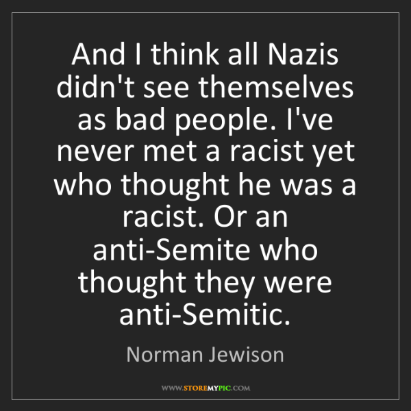 Norman Jewison: And I think all Nazis didn't see themselves as bad people....