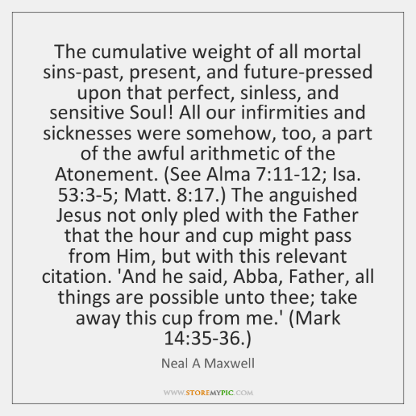 The cumulative weight of all mortal sins-past, present, and future-pressed upon that ...