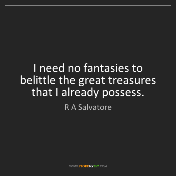 R A Salvatore: I need no fantasies to belittle the great treasures that...