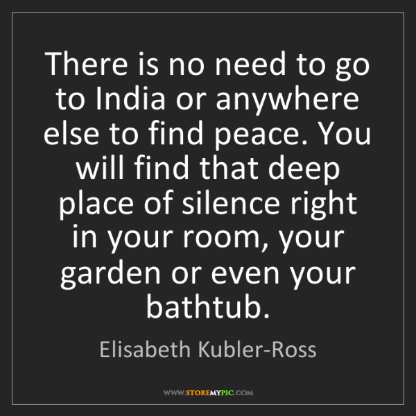 Elisabeth Kubler-Ross: There is no need to go to India or anywhere else to find...