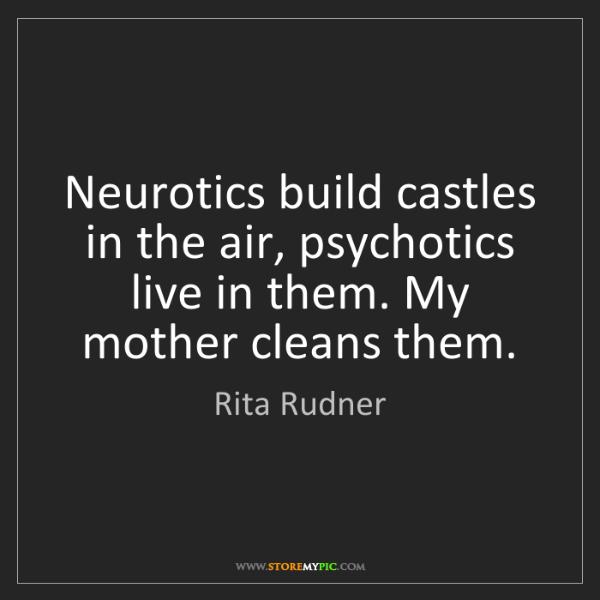 Rita Rudner: Neurotics build castles in the air, psychotics live in...