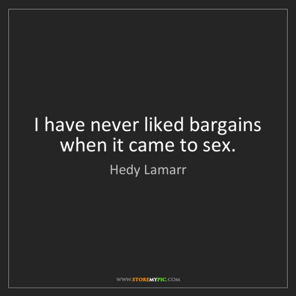 Hedy Lamarr: I have never liked bargains when it came to sex.