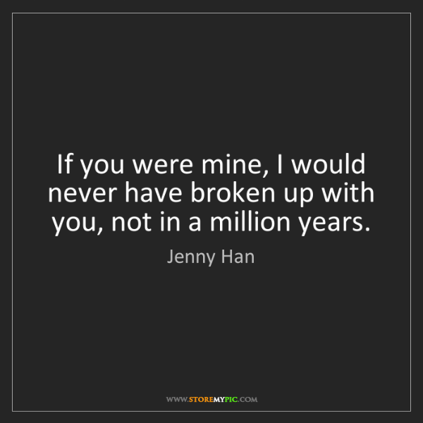 Jenny Han: If you were mine, I would never have broken up with you,...
