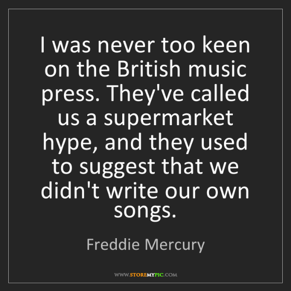 Freddie Mercury: I was never too keen on the British music press. They've...