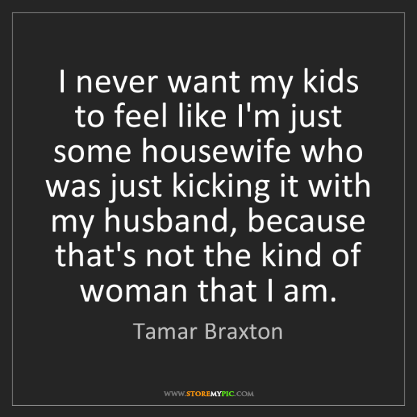 Tamar Braxton: I never want my kids to feel like I'm just some housewife...