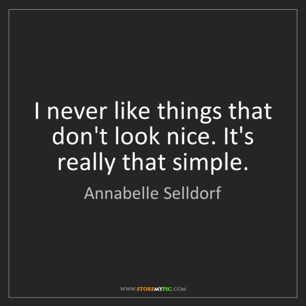 Annabelle Selldorf: I never like things that don't look nice. It's really...