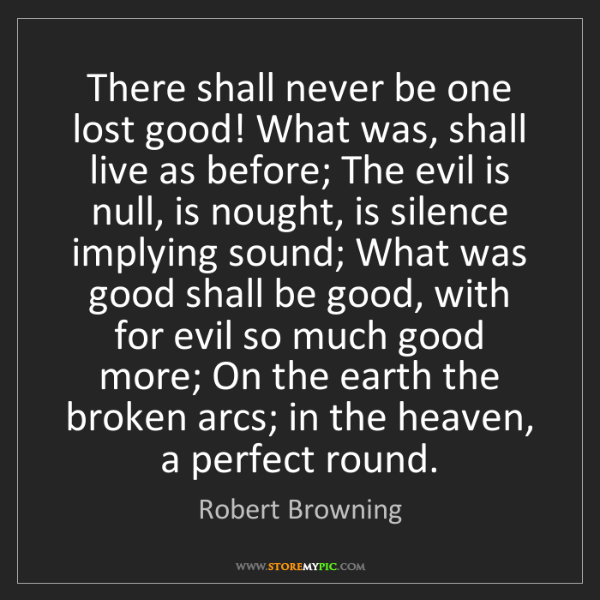 Robert Browning: There shall never be one lost good! What was, shall live...