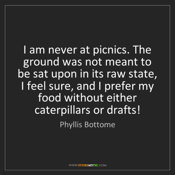 Phyllis Bottome: I am never at picnics. The ground was not meant to be...