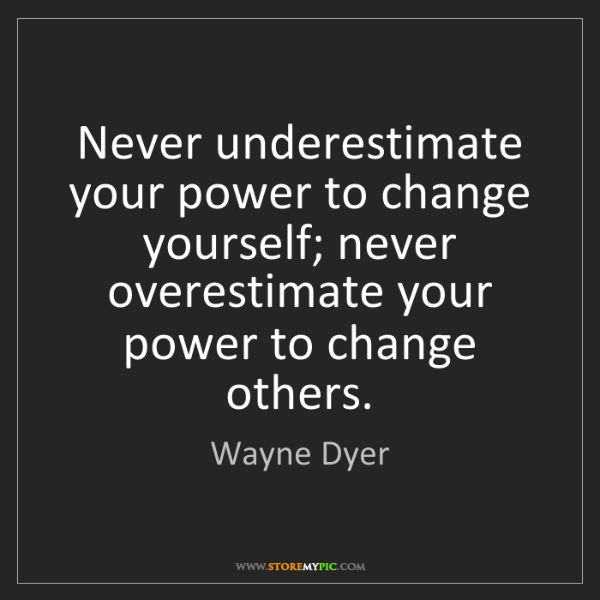 Wayne Dyer: Never underestimate your power to change yourself; never...