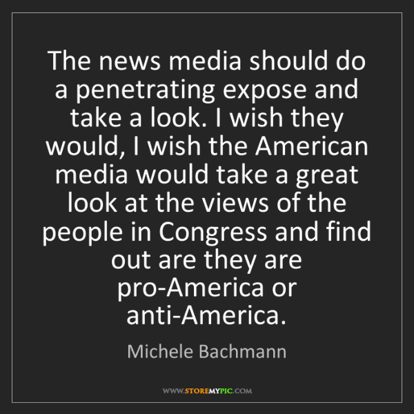 Michele Bachmann: The news media should do a penetrating expose and take...