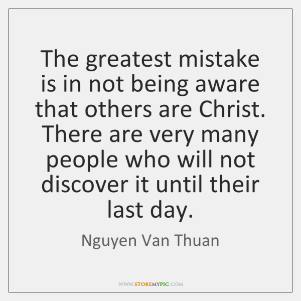 The greatest mistake is in not being aware that others are Christ. ...