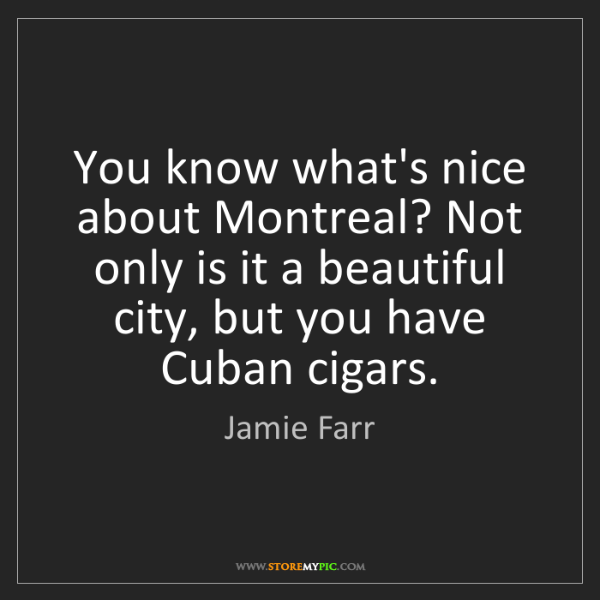 Jamie Farr: You know what's nice about Montreal? Not only is it a...