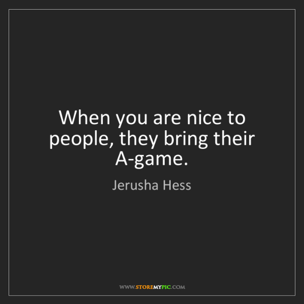 Jerusha Hess: When you are nice to people, they bring their A-game.