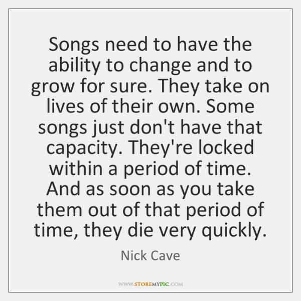 Songs need to have the ability to change and to grow for ...
