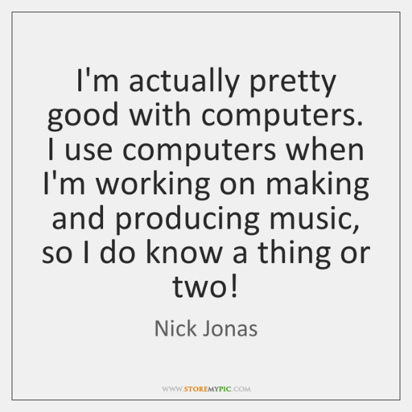 I'm actually pretty good with computers. I use computers when I'm working ...