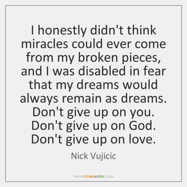 I honestly didn't think miracles could ever come from my broken pieces, ...