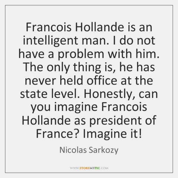 Francois Hollande is an intelligent man. I do not have a problem ...