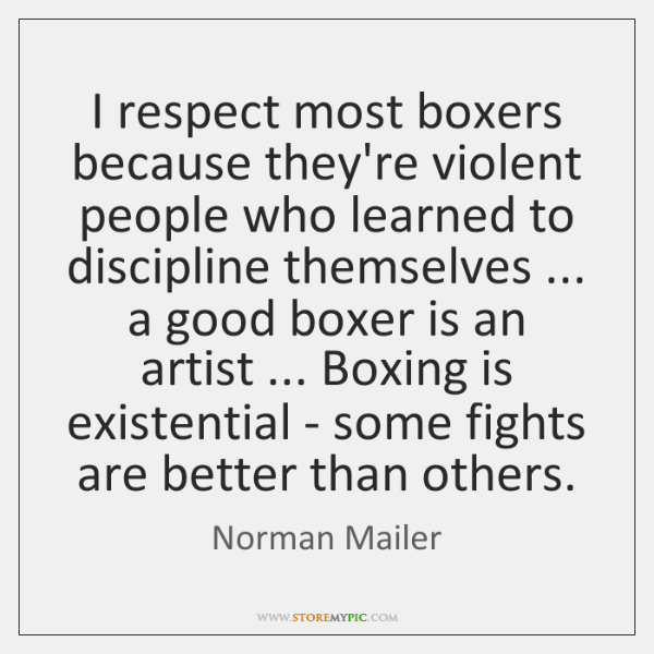 I respect most boxers because they're violent people who learned to discipline ...