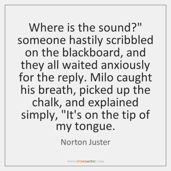 "Where is the sound?"" someone hastily scribbled on the blackboard, and they ..."