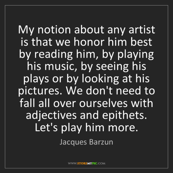 Jacques Barzun: My notion about any artist is that we honor him best...